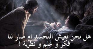 هل نحن نعيش التجسد أم صار لنا فكر وعلم ونظرية !!!