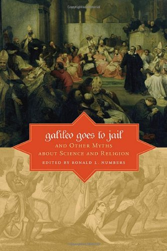 Galileo Goes to Jail and Other Myths about Science and Religion   Ronald L. Numbers