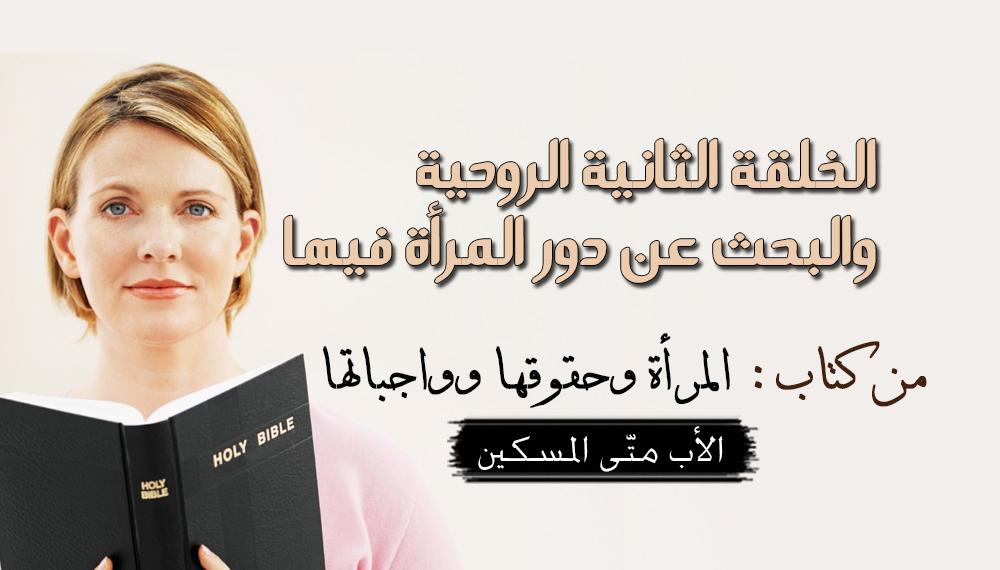 الخلقة الثانية الروحية والبحث عن دور المرأة فيها - القمص متى المسكين