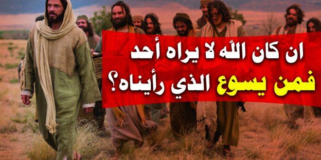 ان كان الله لا يراه أحد فمن يكون يسوع الذي رأيناه؟