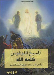 كتاب المسيح اللوغوس كلمة الله ردا على كتاب أحمد ديدات الوهية السيد المسيح للأخ وحيد